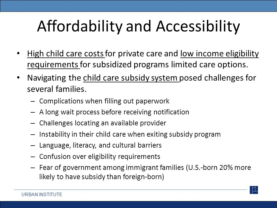 Affordability and Accessibility High child care costs for private care and low income eligibility requirements for subsidized programs limited care options.