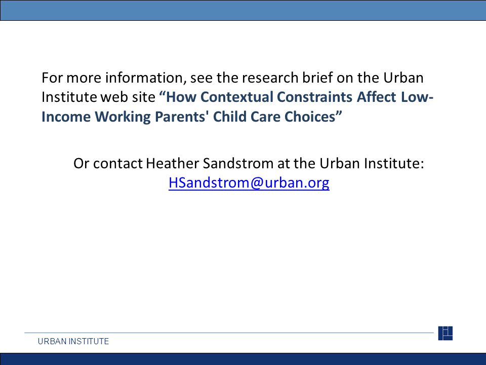 For more information, see the research brief on the Urban Institute web site How Contextual Constraints Affect Low- Income Working Parents Child Care Choices Or contact Heather Sandstrom at the Urban Institute: HSandstrom@urban.org HSandstrom@urban.org URBAN INSTITUTE