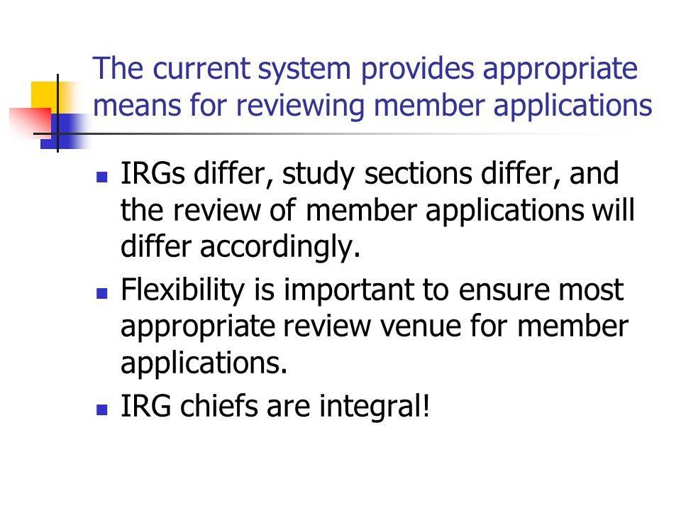 The current system provides appropriate means for reviewing member applications IRGs differ, study sections differ, and the review of member applicati