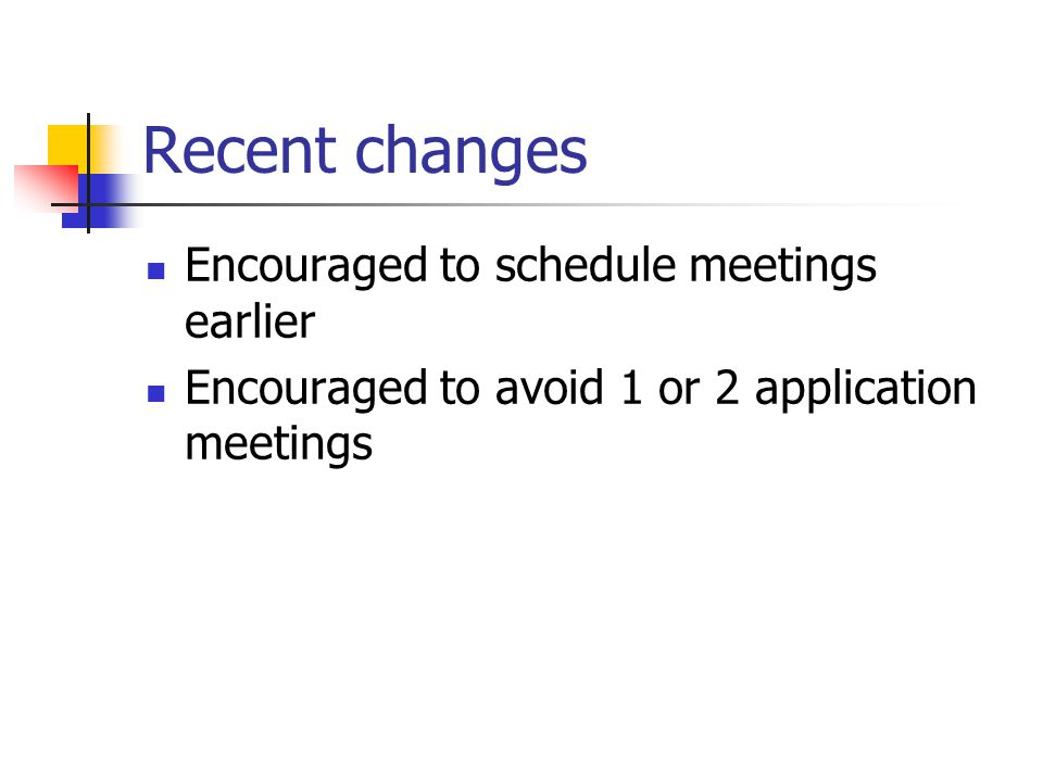 Recent changes Encouraged to schedule meetings earlier Encouraged to avoid 1 or 2 application meetings