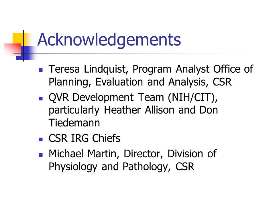 Acknowledgements Teresa Lindquist, Program Analyst Office of Planning, Evaluation and Analysis, CSR QVR Development Team (NIH/CIT), particularly Heath