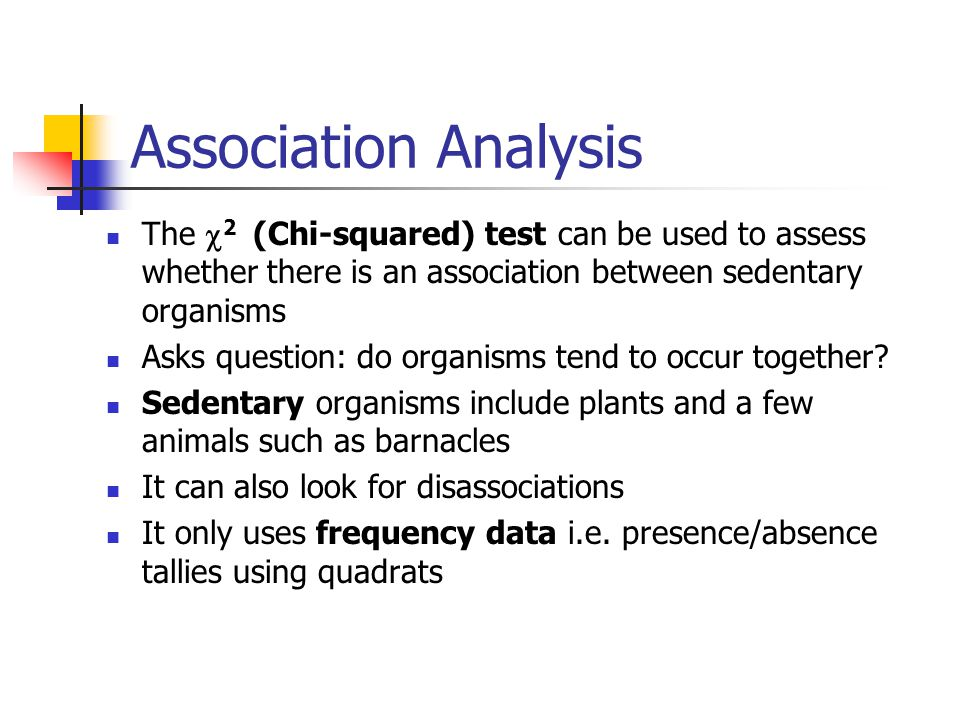 Association Analysis The  2  (Chi-squared) test can be used to assess whether there is an association between sedentary organisms Asks question: do organisms tend to occur together.
