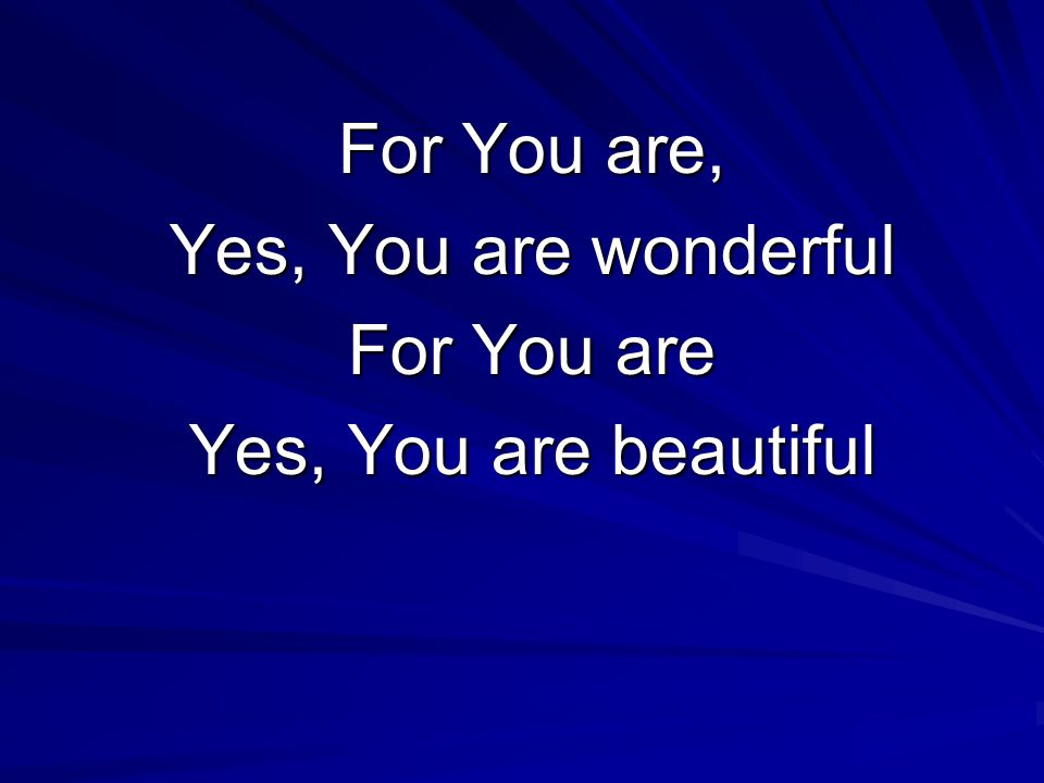 For You are, Yes, You are wonderful For You are Yes, You are beautiful