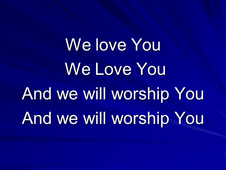 We love You We Love You We Love You And we will worship You