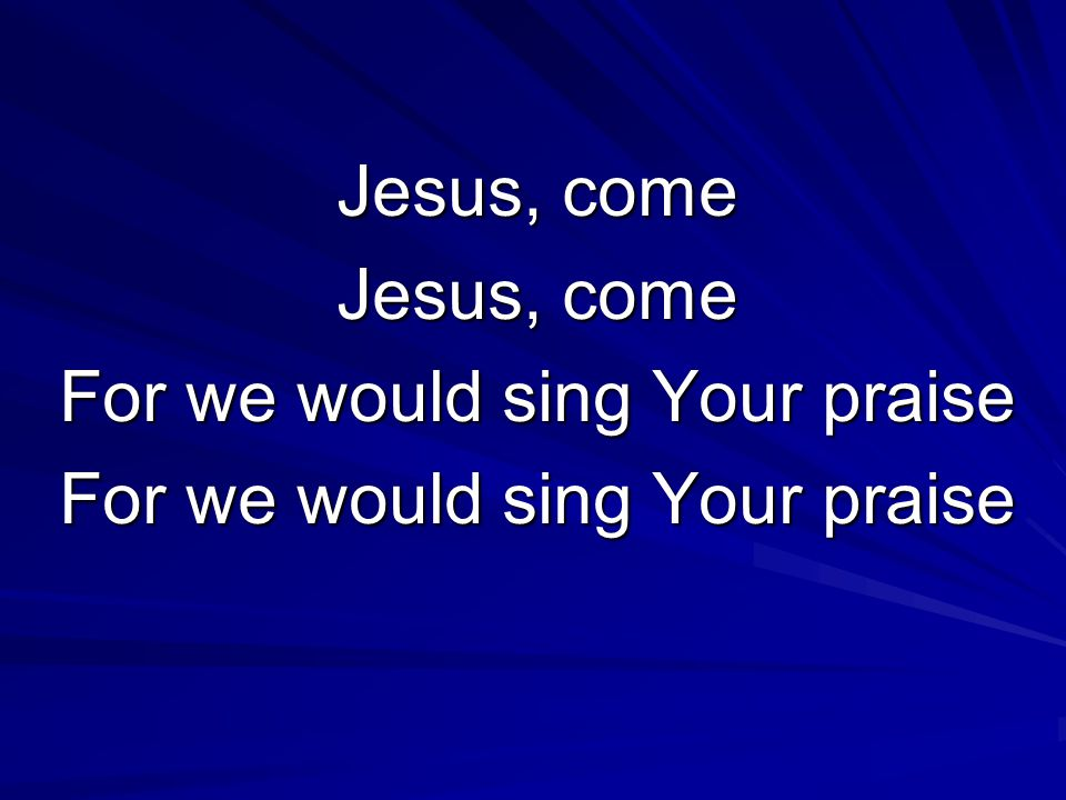 Jesus, come For we would sing Your praise