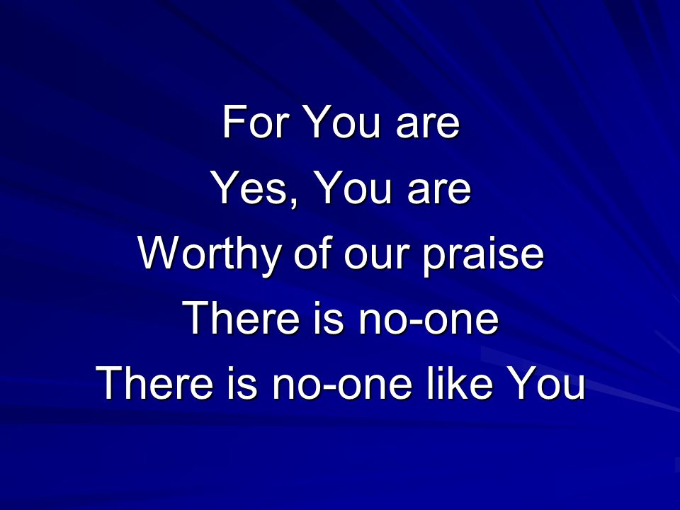 For You are Yes, You are Worthy of our praise There is no-one There is no-one like You