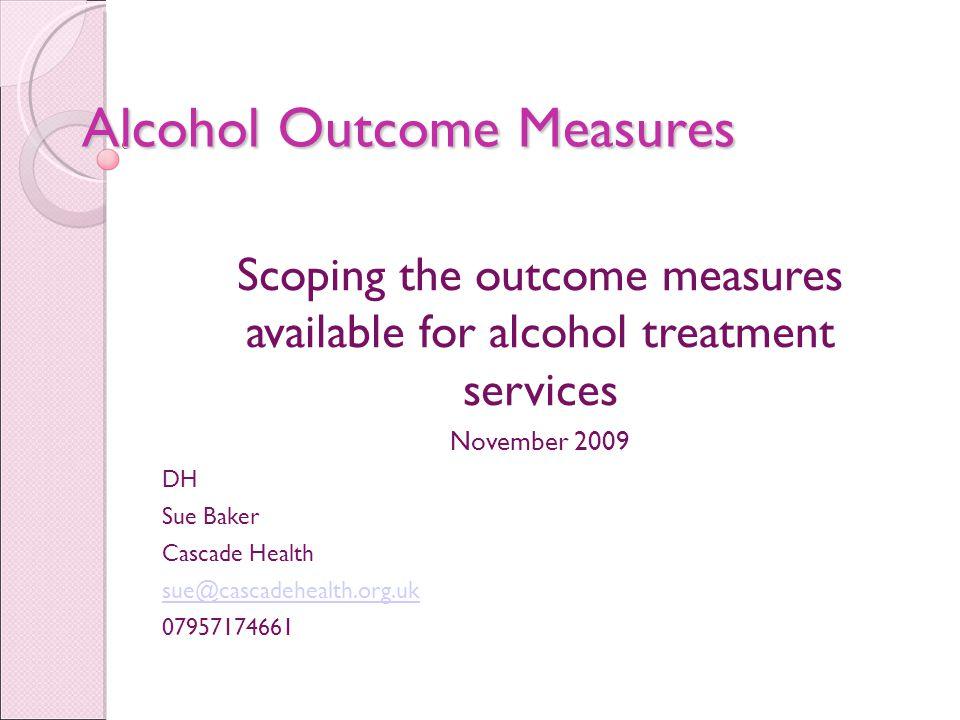 Alcohol Outcome Measures Scoping the outcome measures available for alcohol treatment services November 2009 DH Sue Baker Cascade Health sue@cascadehealth.org.uk 07957174661