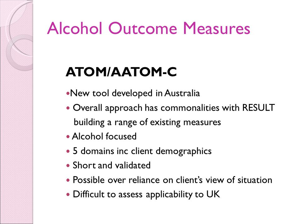 Alcohol Outcome Measures ATOM/AATOM-C New tool developed in Australia Overall approach has commonalities with RESULT building a range of existing measures Alcohol focused 5 domains inc client demographics Short and validated Possible over reliance on client's view of situation Difficult to assess applicability to UK