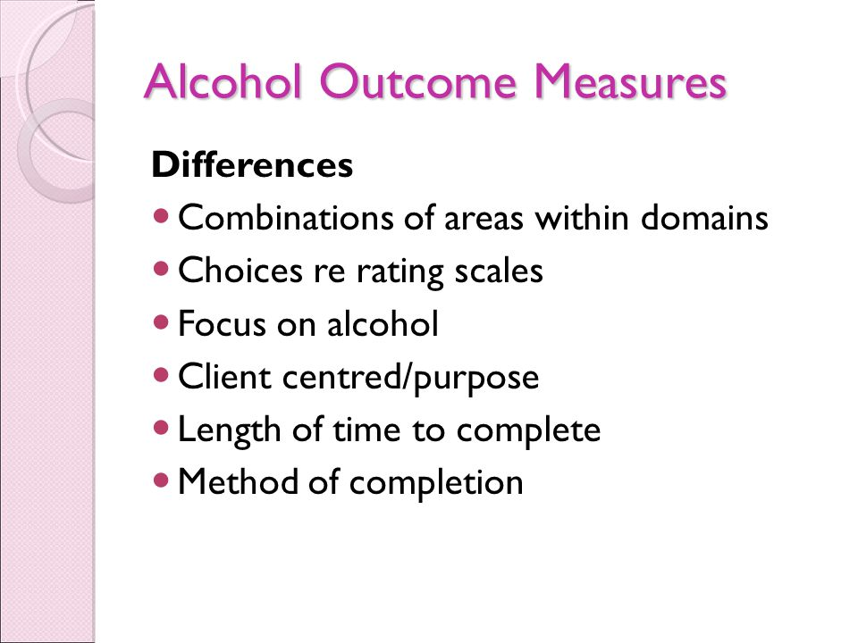Alcohol Outcome Measures Differences Combinations of areas within domains Choices re rating scales Focus on alcohol Client centred/purpose Length of time to complete Method of completion