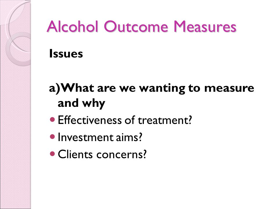 Alcohol Outcome Measures Issues a)What are we wanting to measure and why Effectiveness of treatment.