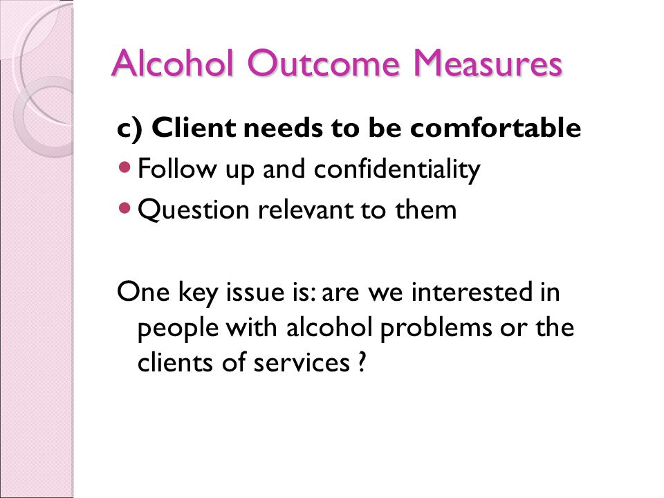 Alcohol Outcome Measures c) Client needs to be comfortable Follow up and confidentiality Question relevant to them One key issue is: are we interested in people with alcohol problems or the clients of services ?