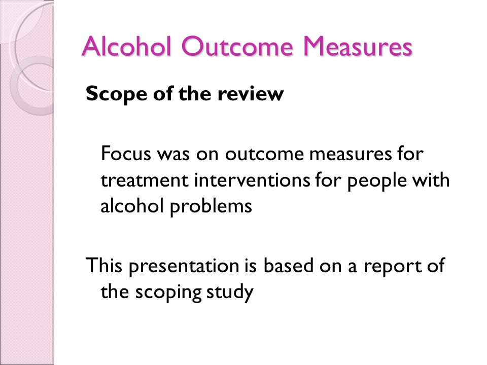 Alcohol Outcome Measures Scope of the review Focus was on outcome measures for treatment interventions for people with alcohol problems This presentation is based on a report of the scoping study