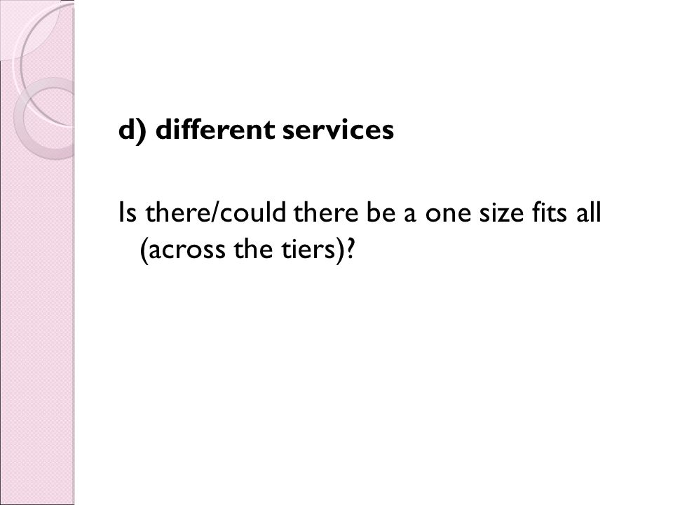 d) different services Is there/could there be a one size fits all (across the tiers)?