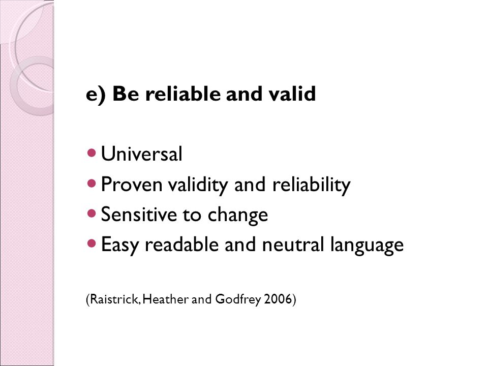 e) Be reliable and valid Universal Proven validity and reliability Sensitive to change Easy readable and neutral language (Raistrick, Heather and Godfrey 2006)