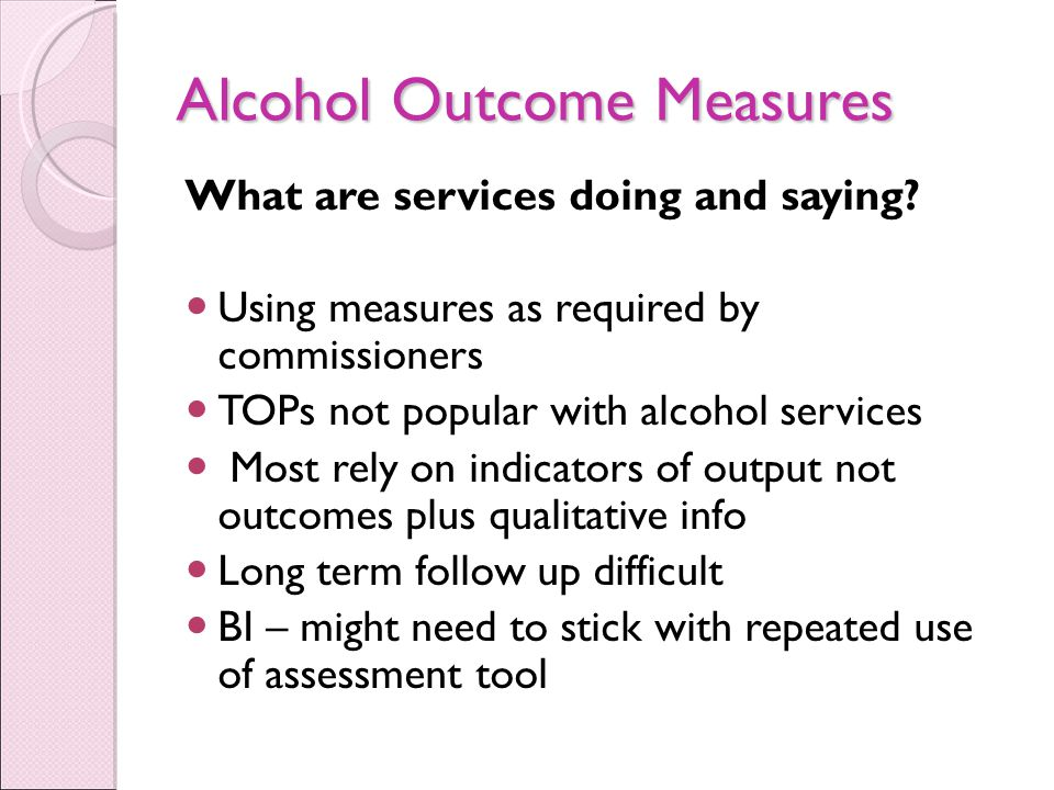 Alcohol Outcome Measures What are services doing and saying.