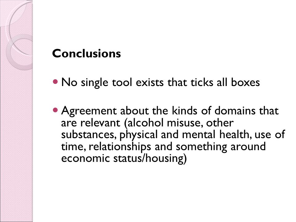 Conclusions No single tool exists that ticks all boxes Agreement about the kinds of domains that are relevant (alcohol misuse, other substances, physical and mental health, use of time, relationships and something around economic status/housing)