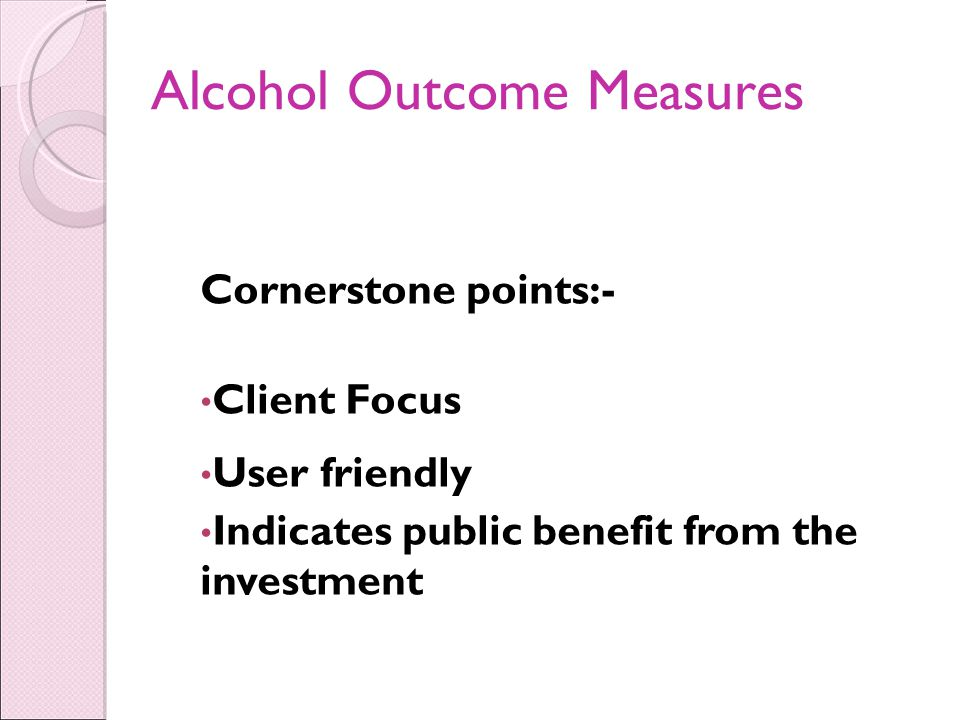 Alcohol Outcome Measures Cornerstone points:- Client Focus User friendly Indicates public benefit from the investment