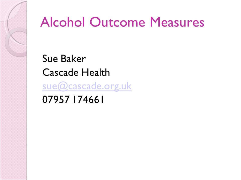 Alcohol Outcome Measures Sue Baker Cascade Health sue@cascade.org.uk 07957 174661