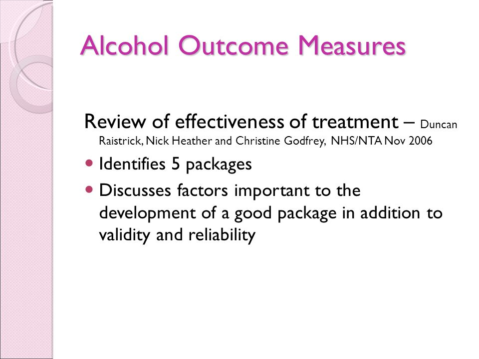 Alcohol Outcome Measures Review of effectiveness of treatment – Duncan Raistrick, Nick Heather and Christine Godfrey, NHS/NTA Nov 2006 Identifies 5 packages Discusses factors important to the development of a good package in addition to validity and reliability