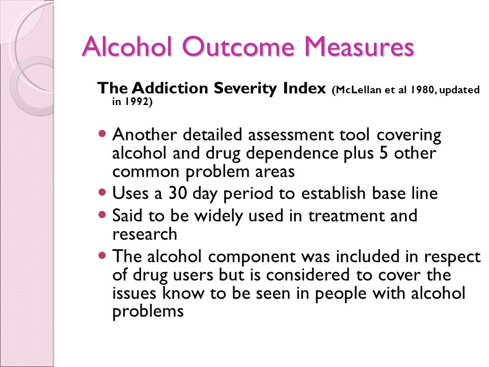 Alcohol Outcome Measures The Addiction Severity Index (McLellan et al 1980, updated in 1992) Another detailed assessment tool covering alcohol and drug dependence plus 5 other common problem areas Uses a 30 day period to establish base line Said to be widely used in treatment and research The alcohol component was included in respect of drug users but is considered to cover the issues know to be seen in people with alcohol problems