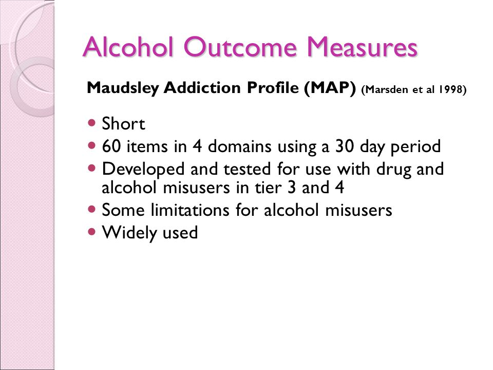 Alcohol Outcome Measures Maudsley Addiction Profile (MAP) (Marsden et al 1998) Short 60 items in 4 domains using a 30 day period Developed and tested for use with drug and alcohol misusers in tier 3 and 4 Some limitations for alcohol misusers Widely used