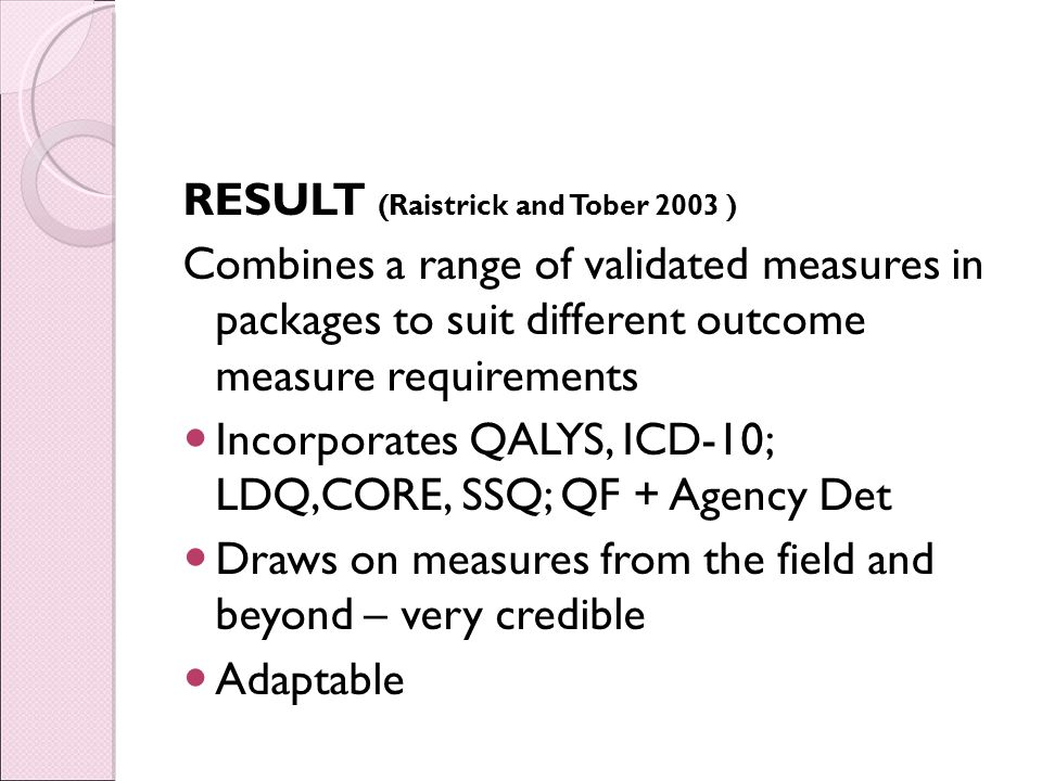RESULT (Raistrick and Tober 2003 ) Combines a range of validated measures in packages to suit different outcome measure requirements Incorporates QALYS, ICD-10; LDQ,CORE, SSQ; QF + Agency Det Draws on measures from the field and beyond – very credible Adaptable
