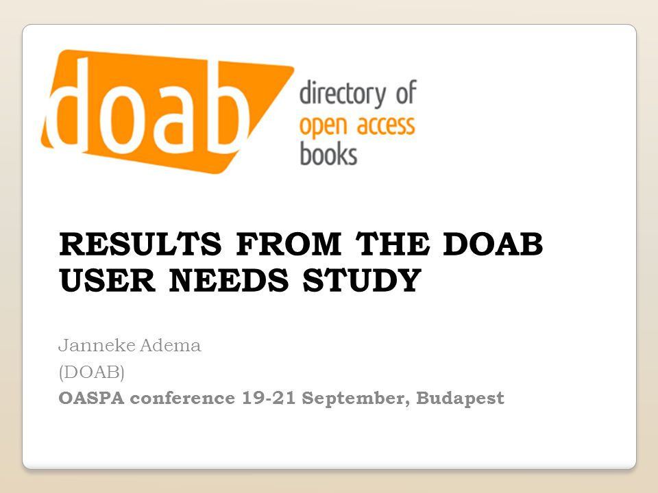 RESULTS FROM THE DOAB USER NEEDS STUDY Janneke Adema (DOAB) OASPA conference 19-21 September, Budapest