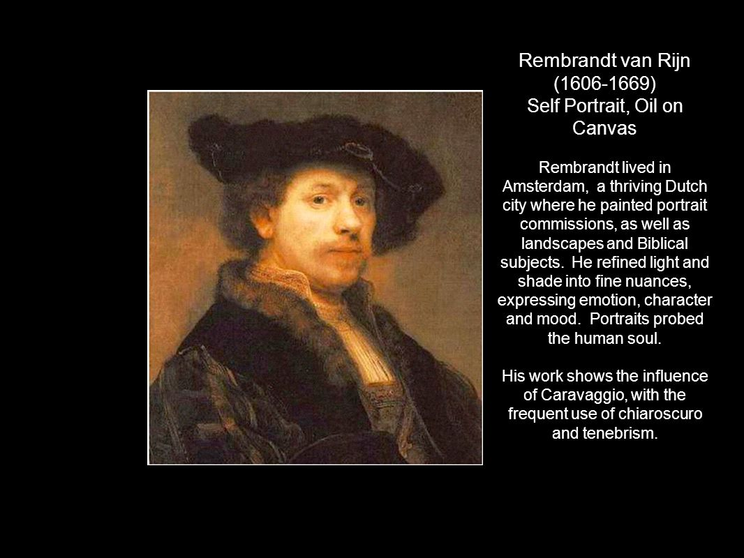 Rembrandt van Rijn (1606-1669) Self Portrait, Oil on Canvas Rembrandt lived in Amsterdam, a thriving Dutch city where he painted portrait commissions,