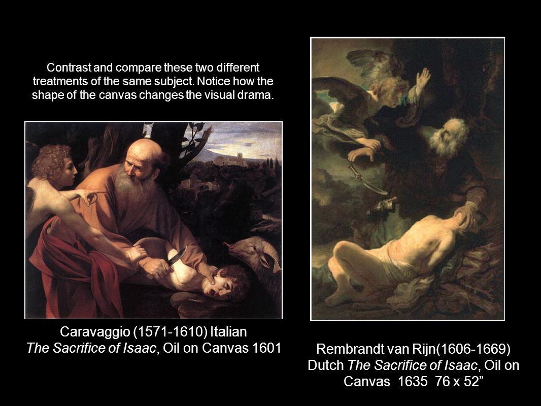 Caravaggio (1571-1610) Italian The Sacrifice of Isaac, Oil on Canvas 1601 Rembrandt van Rijn(1606-1669) Dutch The Sacrifice of Isaac, Oil on Canvas 1635 76 x 52 Contrast and compare these two different treatments of the same subject.