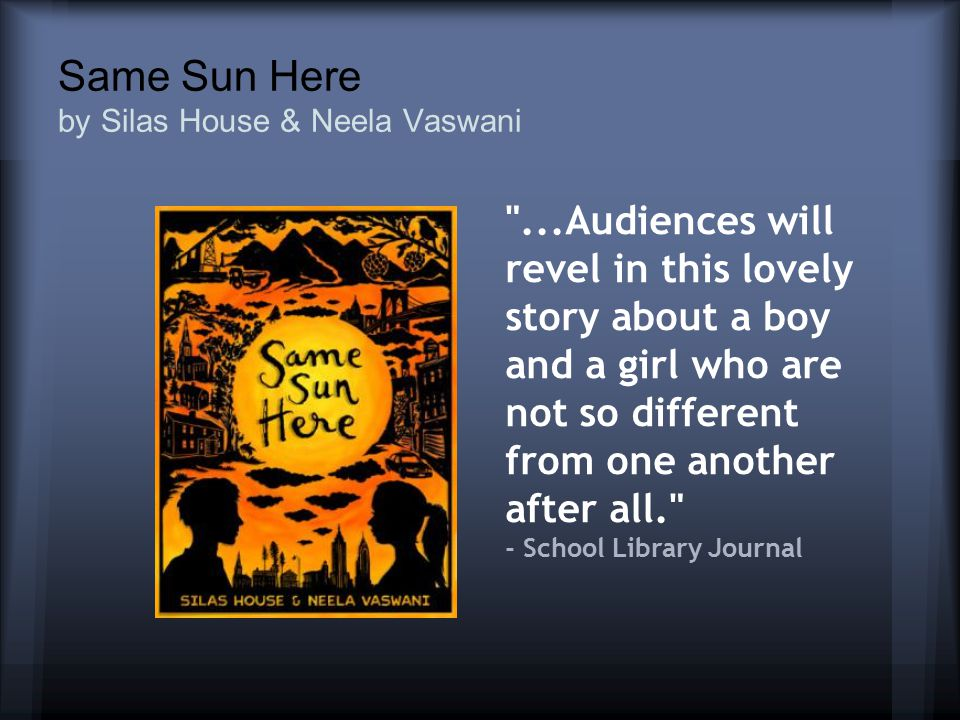 Same Sun Here by Silas House & Neela Vaswani ...Audiences will revel in this lovely story about a boy and a girl who are not so different from one another after all. - School Library Journal