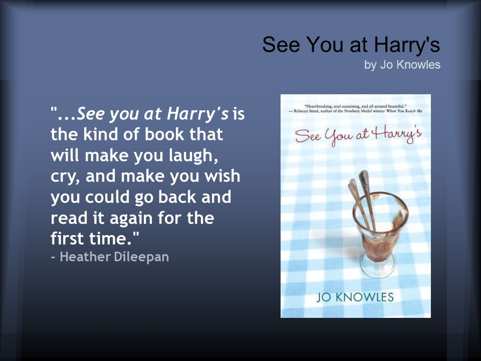See You at Harry s by Jo Knowles ...See you at Harry s is the kind of book that will make you laugh, cry, and make you wish you could go back and read it again for the first time. - Heather Dileepan