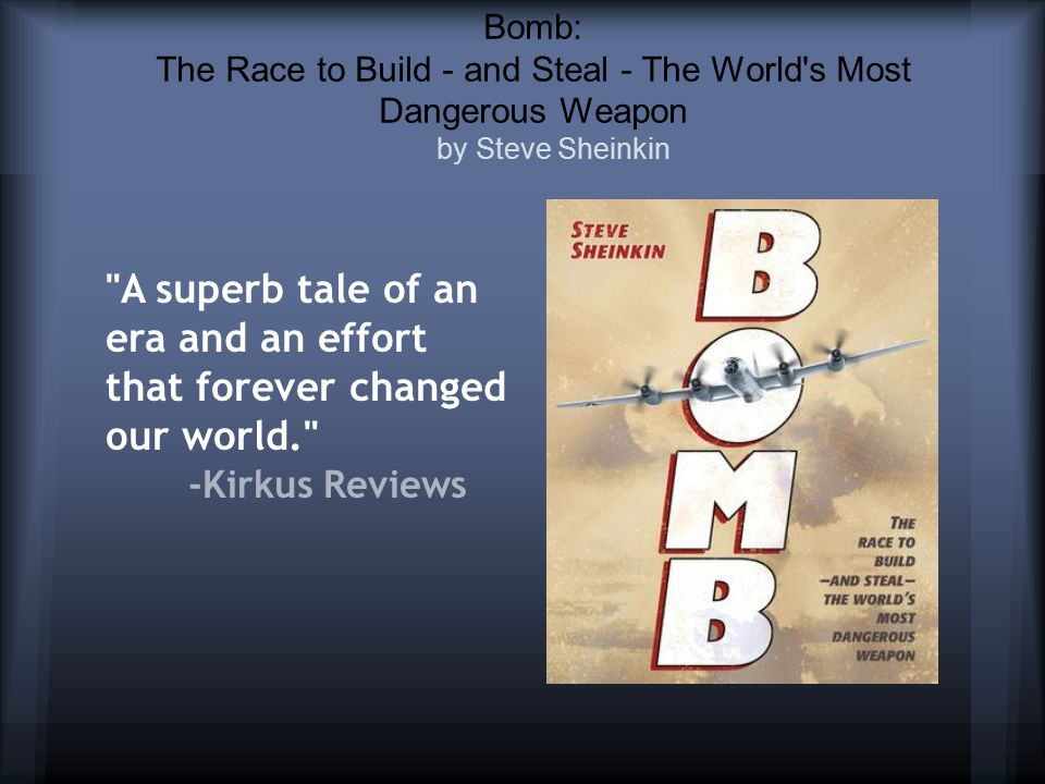 Bomb: The Race to Build - and Steal - The World s Most Dangerous Weapon by Steve Sheinkin A superb tale of an era and an effort that forever changed our world. -Kirkus Reviews