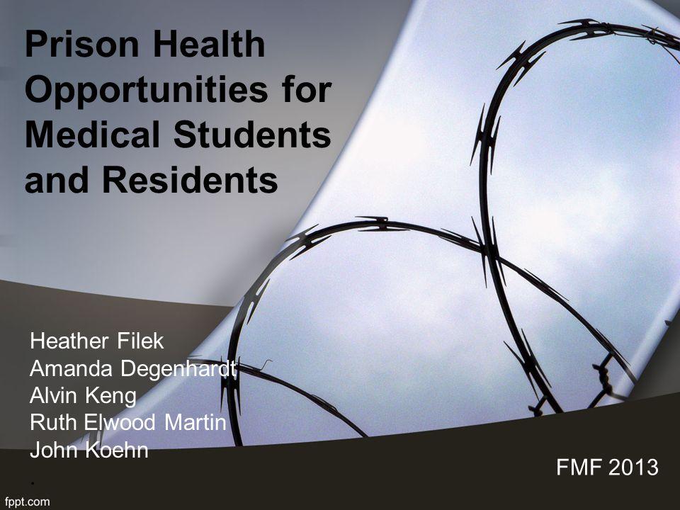Prison Health Opportunities for Medical Students and Residents FMF 2013 Heather Filek Amanda Degenhardt Alvin Keng Ruth Elwood Martin John Koehn.