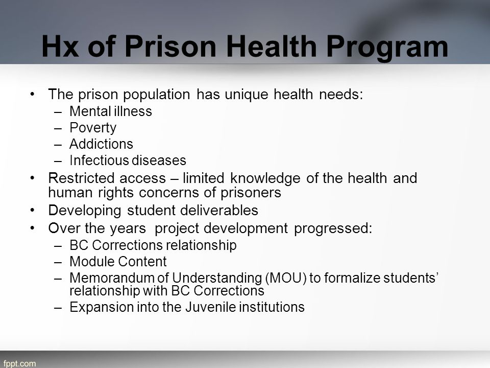Hx of Prison Health Program The prison population has unique health needs: –Mental illness –Poverty –Addictions –Infectious diseases Restricted access