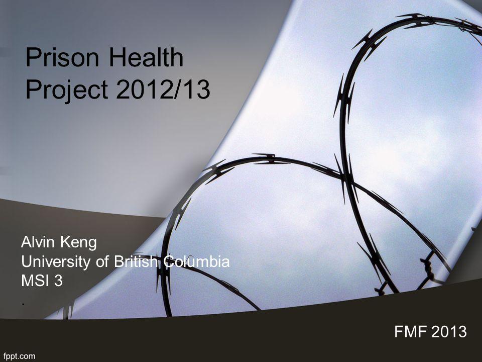 Prison Health Project 2012/13 FMF 2013 Alvin Keng University of British Columbia MSI 3.