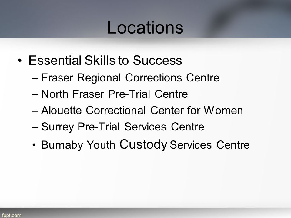 Locations Essential Skills to Success –Fraser Regional Corrections Centre –North Fraser Pre-Trial Centre –Alouette Correctional Center for Women –Surrey Pre-Trial Services Centre Burnaby Youth Custody Services Centre
