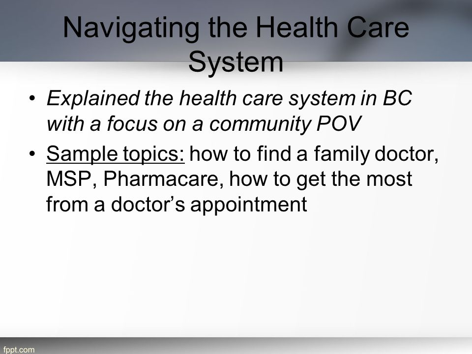 Navigating the Health Care System Explained the health care system in BC with a focus on a community POV Sample topics: how to find a family doctor, M
