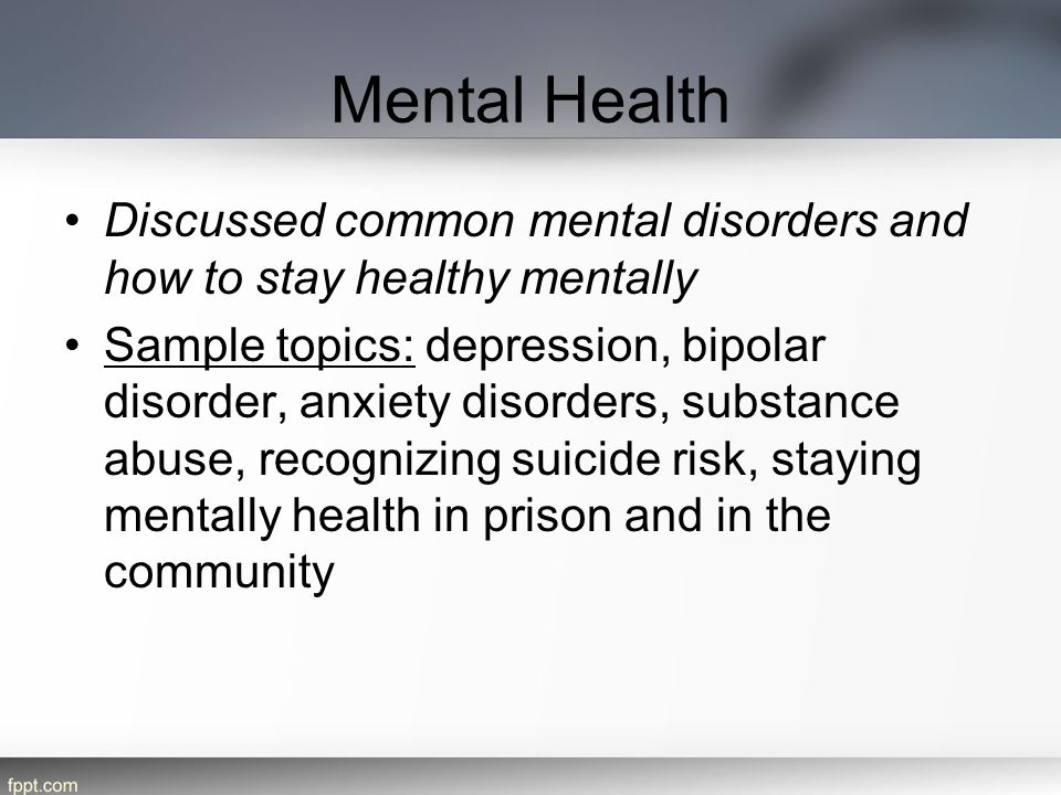 Mental Health Discussed common mental disorders and how to stay healthy mentally Sample topics: depression, bipolar disorder, anxiety disorders, subst