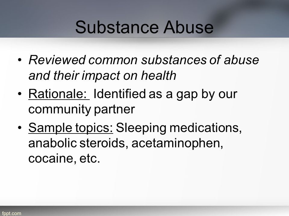 Substance Abuse Reviewed common substances of abuse and their impact on health Rationale: Identified as a gap by our community partner Sample topics: Sleeping medications, anabolic steroids, acetaminophen, cocaine, etc.