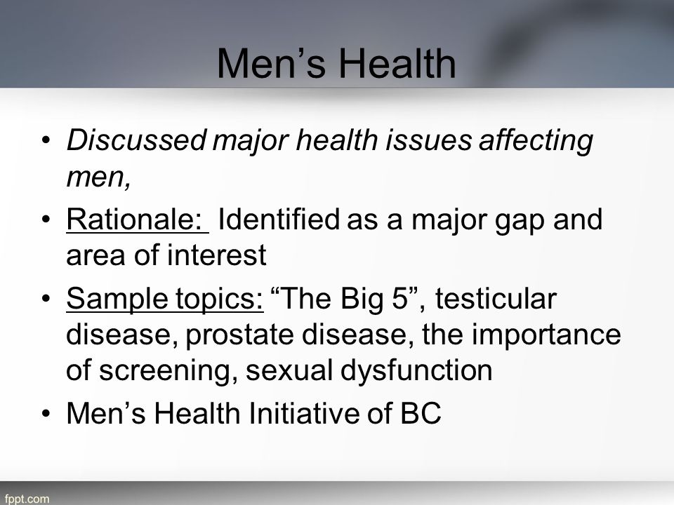 Men's Health Discussed major health issues affecting men, Rationale: Identified as a major gap and area of interest Sample topics: The Big 5 , testicular disease, prostate disease, the importance of screening, sexual dysfunction Men's Health Initiative of BC