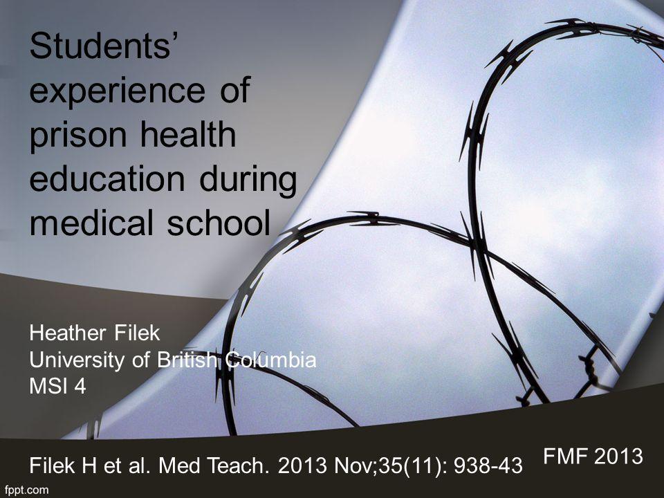 Students' experience of prison health education during medical school FMF 2013 Heather Filek University of British Columbia MSI 4 Filek H et al. Med T