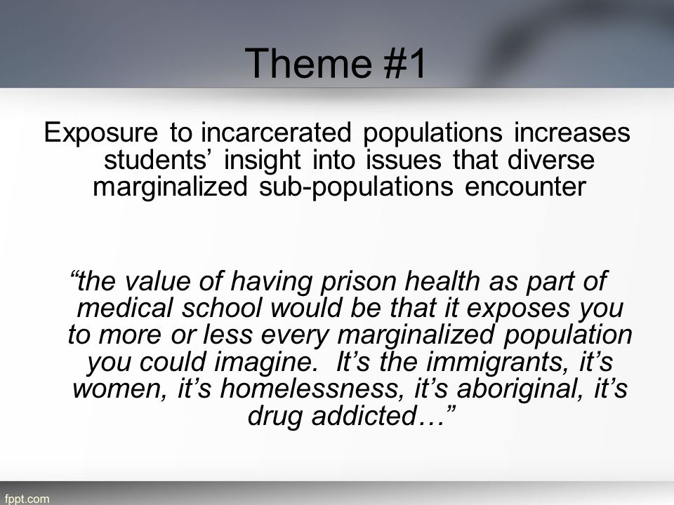 Theme #1 Exposure to incarcerated populations increases students' insight into issues that diverse marginalized sub-populations encounter the value of having prison health as part of medical school would be that it exposes you to more or less every marginalized population you could imagine.
