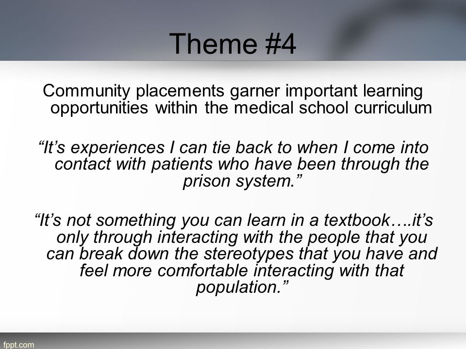 Theme #4 Community placements garner important learning opportunities within the medical school curriculum It's experiences I can tie back to when I come into contact with patients who have been through the prison system. It's not something you can learn in a textbook….it's only through interacting with the people that you can break down the stereotypes that you have and feel more comfortable interacting with that population.