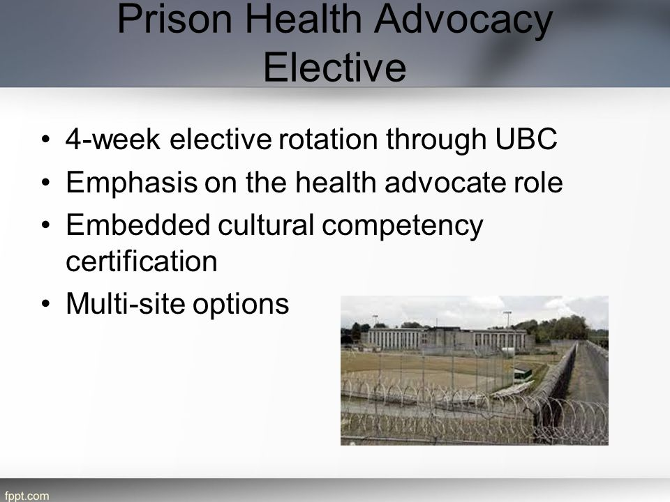 Prison Health Advocacy Elective 4-week elective rotation through UBC Emphasis on the health advocate role Embedded cultural competency certification Multi-site options