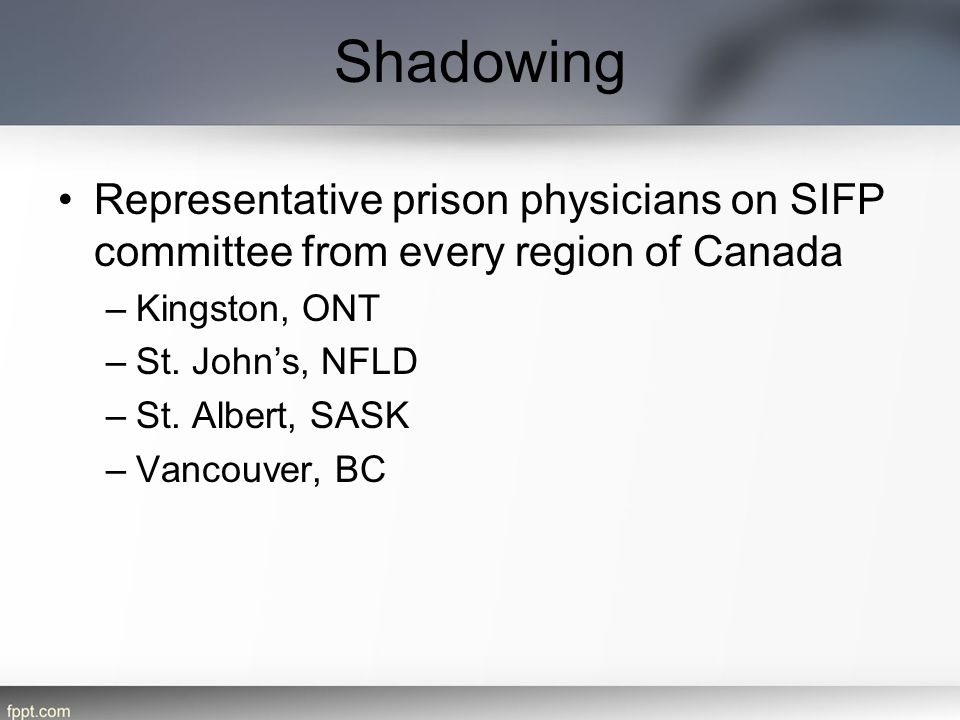 Shadowing Representative prison physicians on SIFP committee from every region of Canada –Kingston, ONT –St. John's, NFLD –St. Albert, SASK –Vancouver