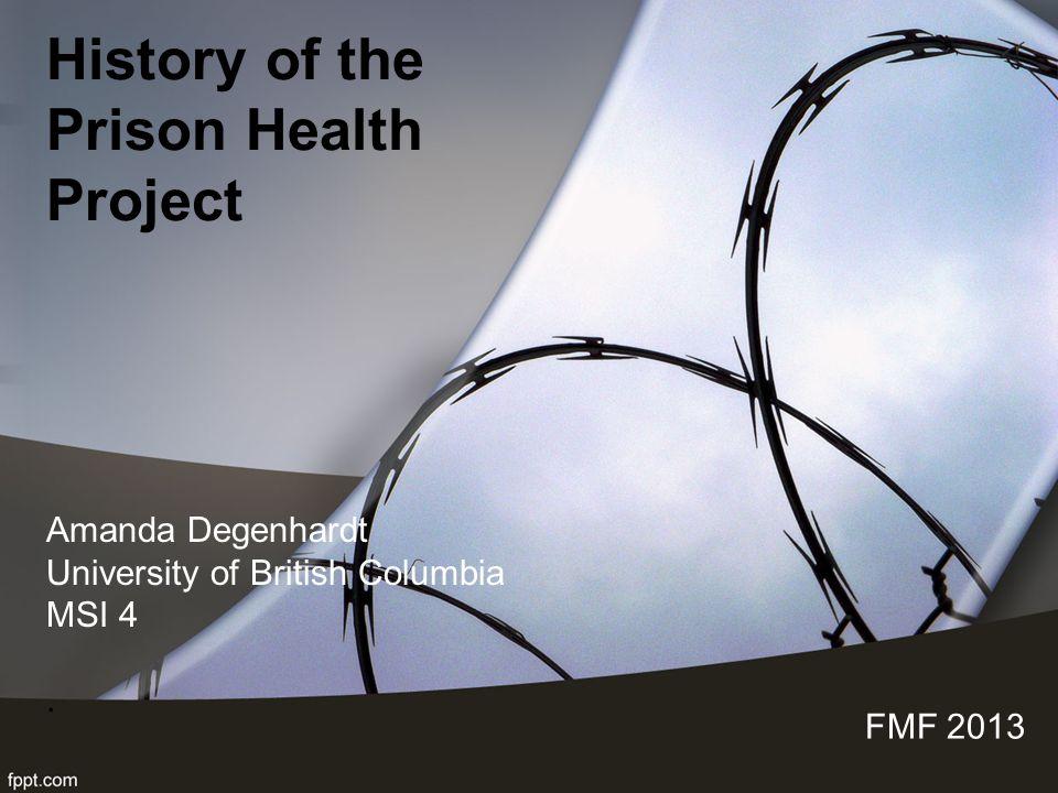 History of the Prison Health Project FMF 2013 Amanda Degenhardt University of British Columbia MSI 4.