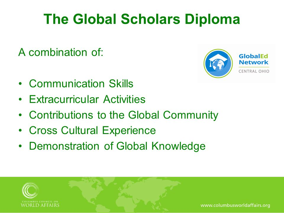 The Global Scholars Diploma A combination of: Communication Skills Extracurricular Activities Contributions to the Global Community Cross Cultural Experience Demonstration of Global Knowledge