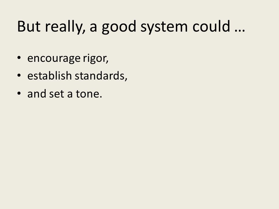 But really, a good system could … encourage rigor, establish standards, and set a tone.
