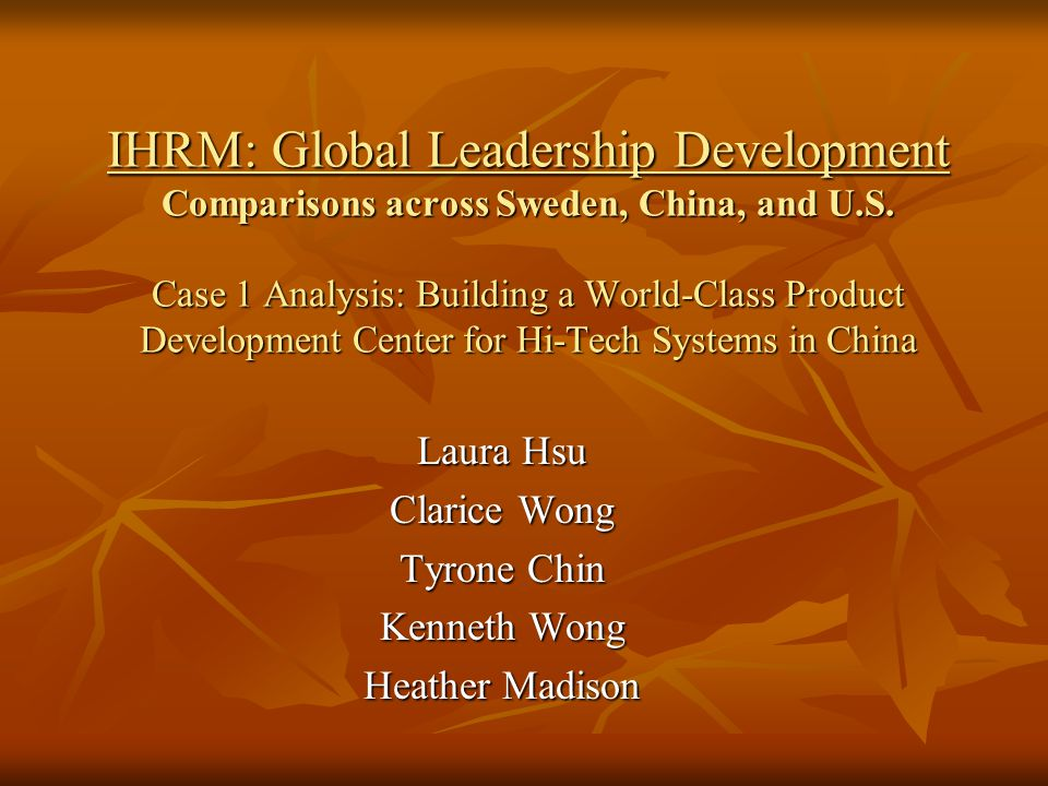 IHRM: Global Leadership Development Comparisons across Sweden, China, and U.S. Case 1 Analysis: Building a World-Class Product Development Center for