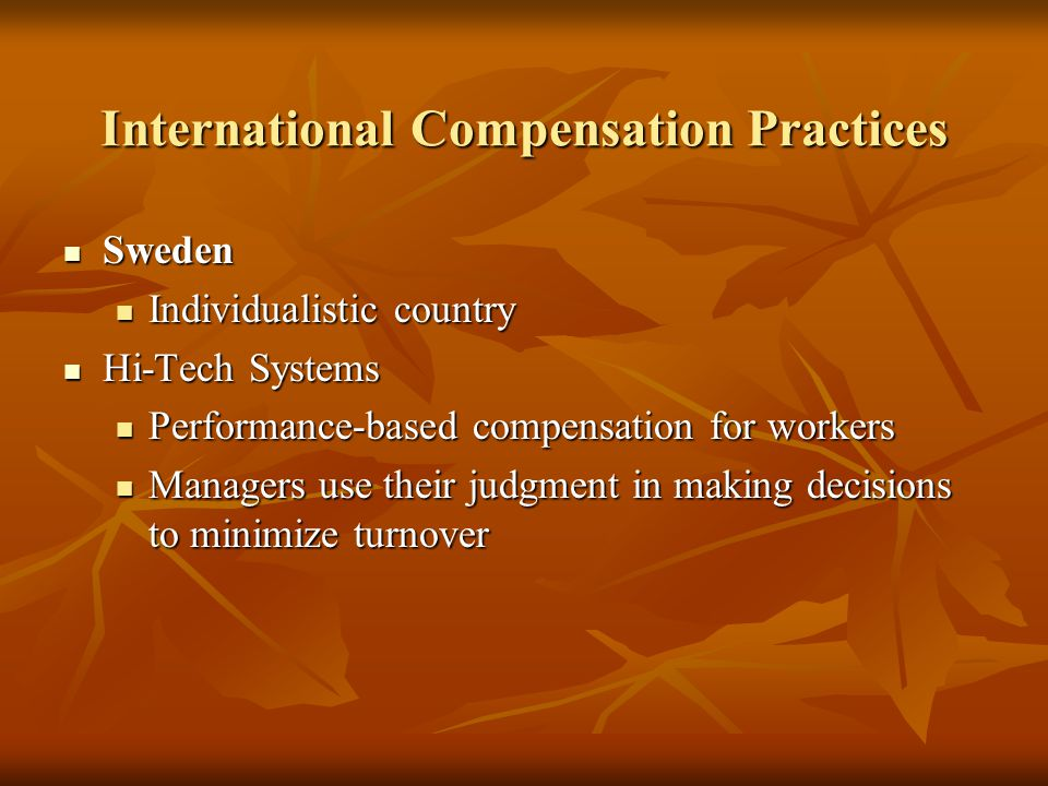 International Compensation Practices Sweden Sweden Individualistic country Individualistic country Hi-Tech Systems Hi-Tech Systems Performance-based c